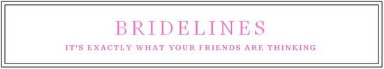 Bridelines- It's exactly what your friends are thinking!
